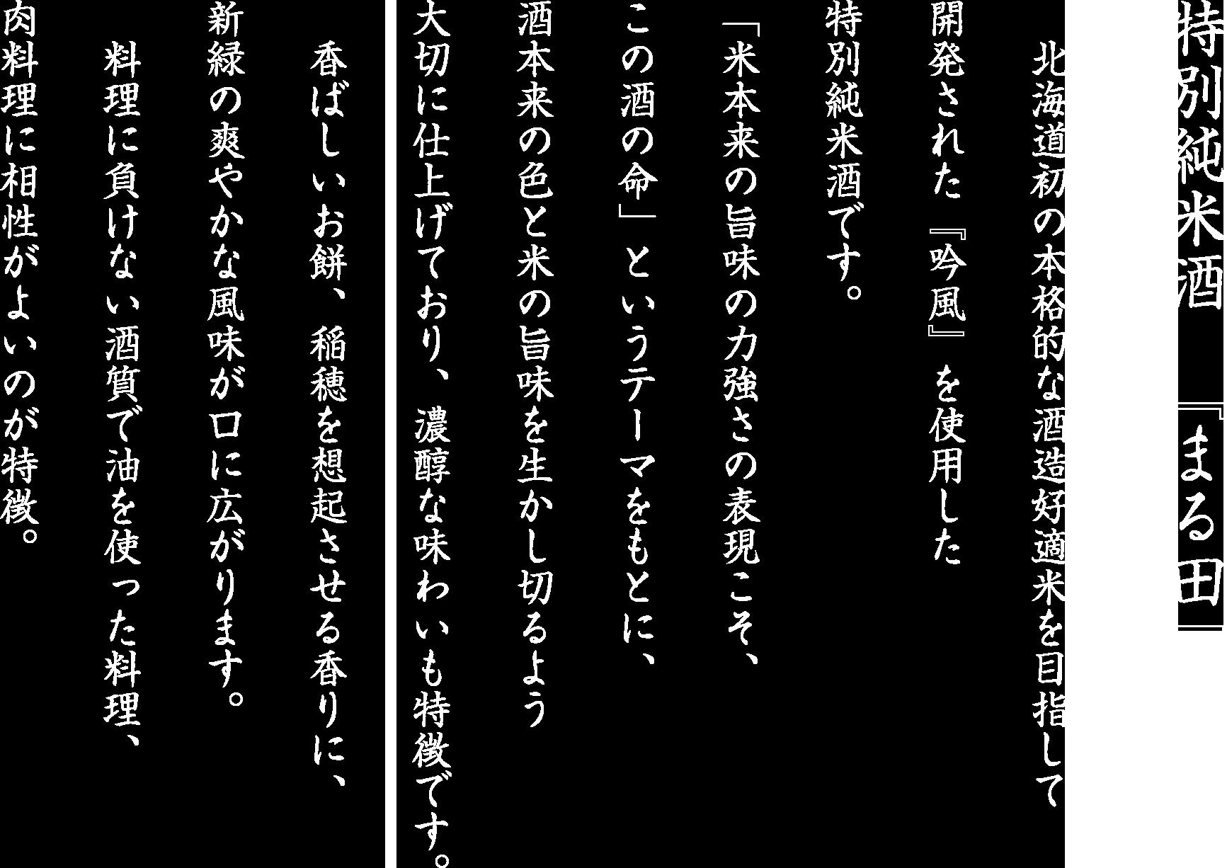 北海道初の本格的な酒造好適米を目指して開発された『吟風』を使用した特別純米酒です。「米本来の旨味の力強さの表現こそ、この酒の命」というテーマをもとに、酒本来の色と米の旨味を生かし切るよう大切に仕上げており、濃醇な味わいも特徴です。 香ばしいお餅、稲穂を想起させる香りに、新緑の爽やかな風味が口に広がります。 料理に負けない酒質で油を使った料理、肉料理に相性がよいのが特徴。