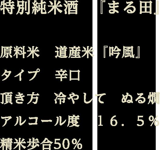 特別純米酒『まる田』 / 原料米:道産米『吟風』 / タイプ:辛口 / 頂き方:冷やして ぬる燗 / アルコール度:16.5% / 精米歩合50%